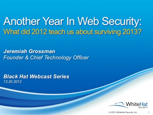 Another Year In Web Security:What did 2012 teach us about surviving 2013?Jeremiah GrossmanFounder & Chief Technology Offic...