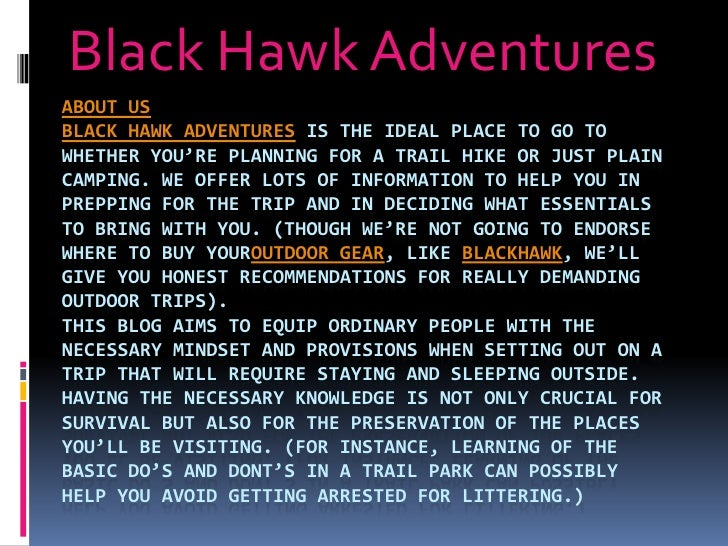 Black Hawk AdventuresABOUT USBLACK HAWK ADVENTURES IS THE IDEAL PLACE TO GO TOWHETHER YOU'RE PLANNING FOR A TRAIL HIKE OR ...
