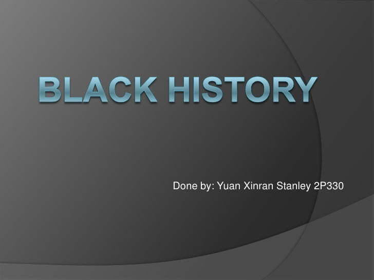 Black history<br />Done by: Yuan Xinran Stanley 2P330<br />