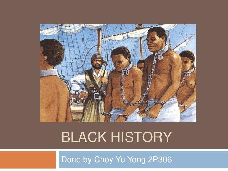 Black History<br />Done by Choy Yu Yong 2P306<br />