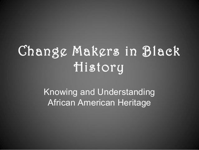 Change Makers in Black History Knowing and Understanding African American Heritage