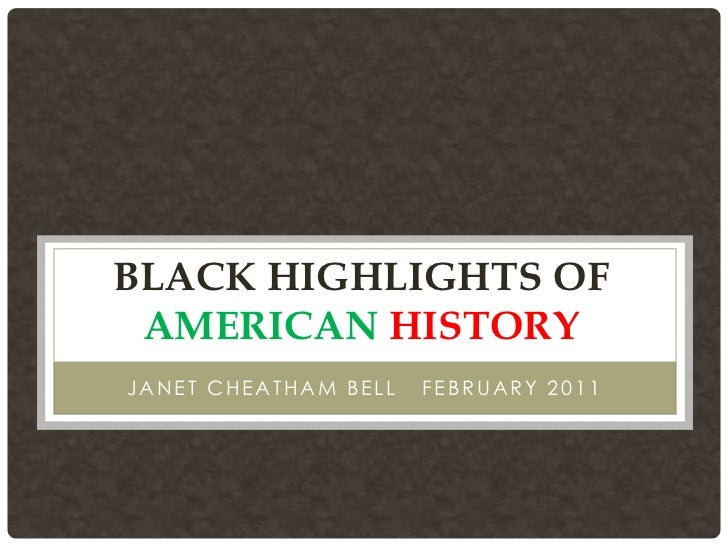 BLACK HIGHLIGHTS OF AMERICAN HISTORYJANET CHEATHAM BELL   FEBRUARY 2011