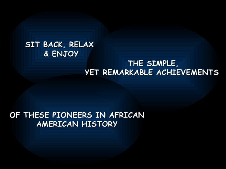 SIT BACK, RELAX  & ENJOY THE SIMPLE, YET REMARKABLE ACHIEVEMENTS  OF THESE PIONEERS IN AFRICAN AMERICAN HISTORY