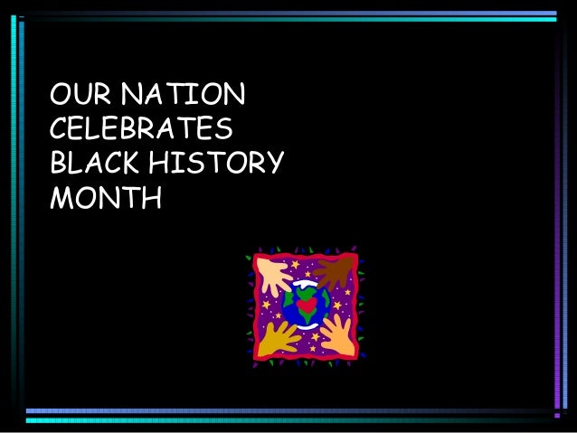 OUR NATION CELEBRATES BLACK HISTORY MONTH