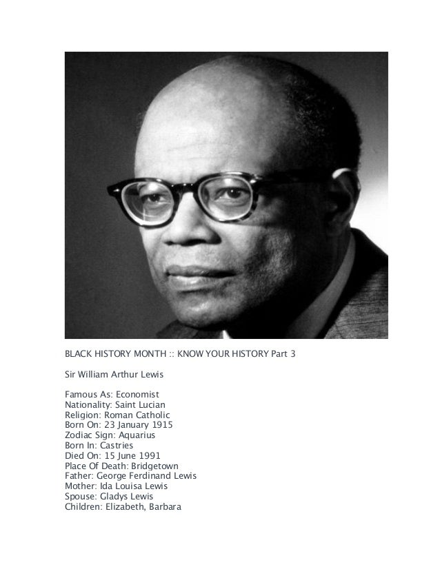 BLACK HISTORY MONTH :: KNOW YOUR HISTORY Part 3 Sir William Arthur Lewis Famous As: Economist Nationality: Saint Lucian ...