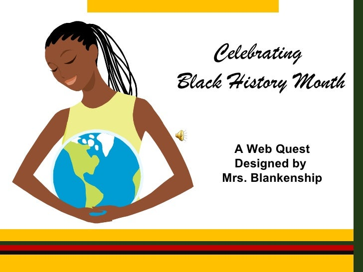 Celebrating  Black History Month A Web Quest Designed by  Mrs. Blankenship
