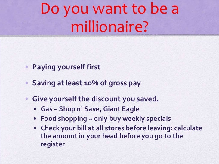 Do you want to be a millionaire?<br />Paying yourself first<br />Saving at least 10% of gross pay<br />Give yourself the d...