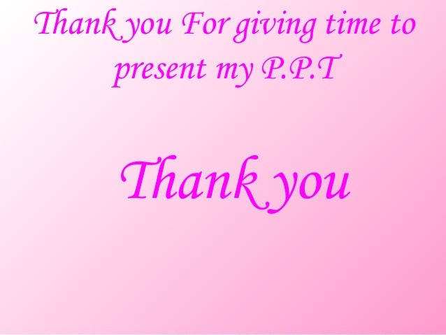 Thank you For giving time to     present my P.P.T      Thank you
