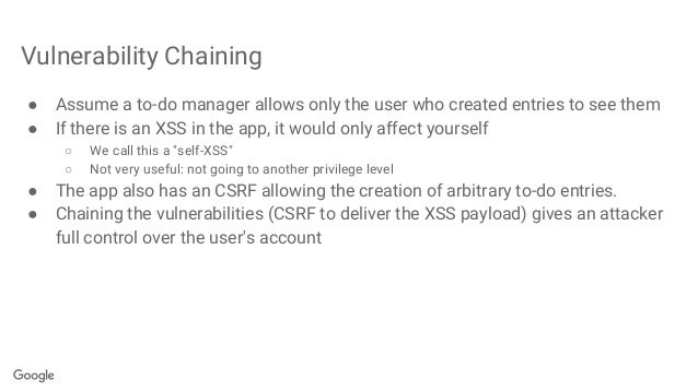 Vulnerability Chaining ● Assume a to-do manager allows only the user who created entries to see them ● If there is an XSS ...
