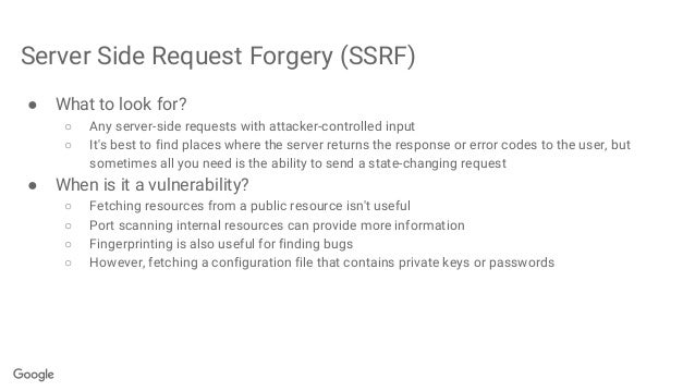 Server Side Request Forgery (SSRF) ● What to look for? ○ Any server-side requests with attacker-controlled input ○ It's be...
