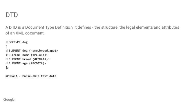 DTD A DTD is a Document Type Definition, it defines - the structure, the legal elements and attributes of an XML document....