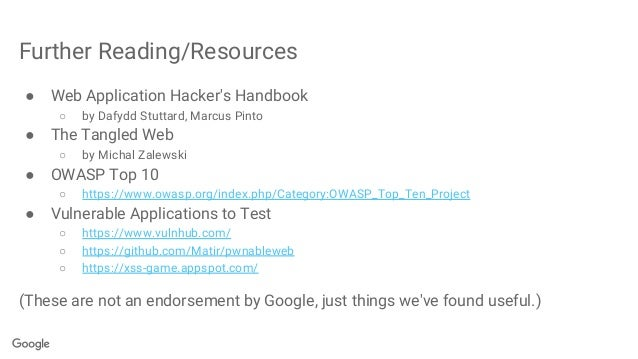 Further Reading/Resources ● Web Application Hacker's Handbook ○ by Dafydd Stuttard, Marcus Pinto ● The Tangled Web ○ by Mi...