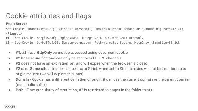Cookie attributes and flags From Server Set-Cookie: <name>=<value>; Expires=<Timestamp>; Domain=<current domain or subdoma...