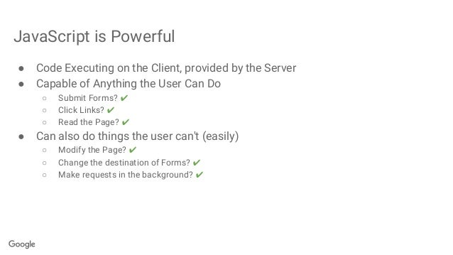 JavaScript is Powerful ● Code Executing on the Client, provided by the Server ● Capable of Anything the User Can Do ○ Subm...