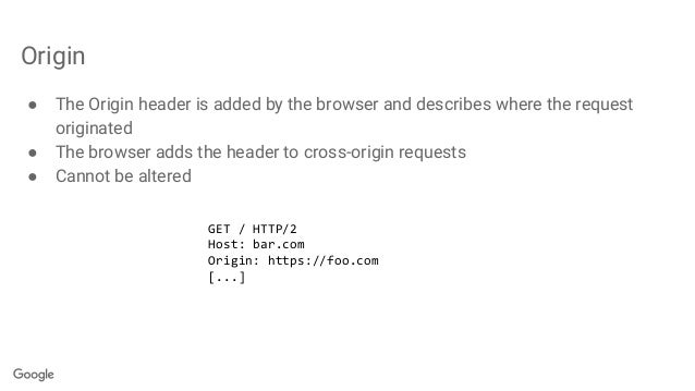 Origin ● The Origin header is added by the browser and describes where the request originated ● The browser adds the heade...