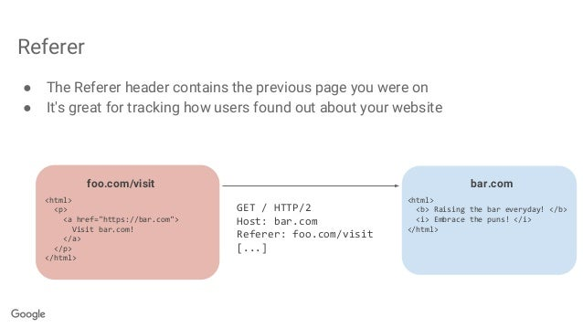 Referer ● The Referer header contains the previous page you were on ● It's great for tracking how users found out about yo...