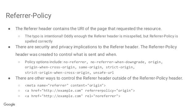 Referrer-Policy ● The Referer header contains the URI of the page that requested the resource. ○ The typo is intentional! ...