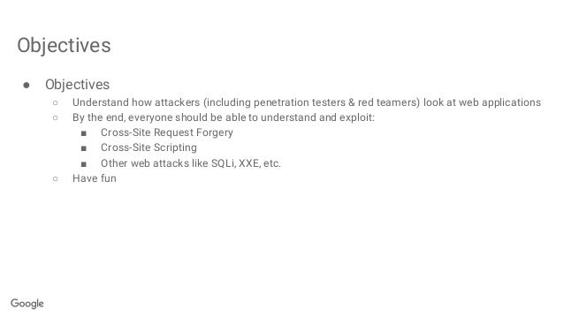 Objectives ● Objectives ○ Understand how attackers (including penetration testers & red teamers) look at web applications ...