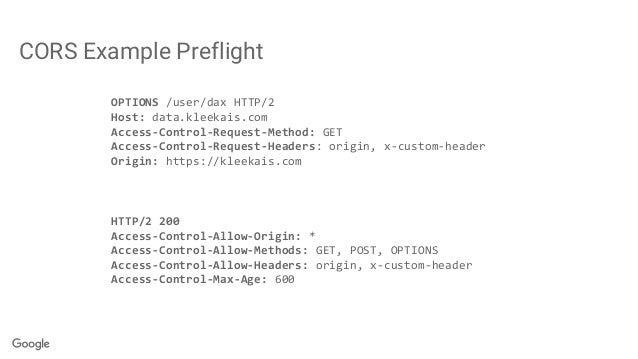 CORS Example Preflight OPTIONS /user/dax HTTP/2 Host: data.kleekais.com Access-Control-Request-Method: GET Access-Control-...