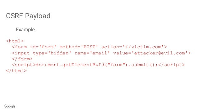 CSRF Payload Example, <html> <form id='form' method='POST' action='//victim.com'> <input type='hidden' name='email' value=...