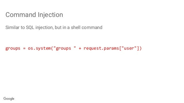"""Command Injection Similar to SQL injection, but in a shell command groups = os.system(""""groups """" + request.params[""""user""""])"""
