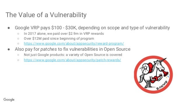 The Value of a Vulnerability ● Google VRP pays $100 - $30K, depending on scope and type of vulnerability ○ In 2017 alone, ...