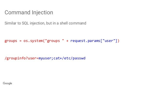 """Command Injection Similar to SQL injection, but in a shell command groups = os.system(""""groups """" + request.params[""""user""""]) ..."""