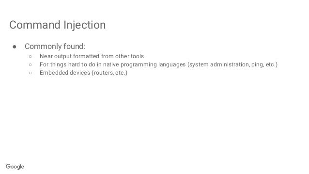 Command Injection ● Commonly found: ○ Near output formatted from other tools ○ For things hard to do in native programming...