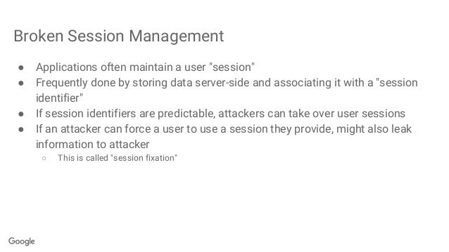 """Broken Session Management ● Applications often maintain a user """"session"""" ● Frequently done by storing data server-side and..."""