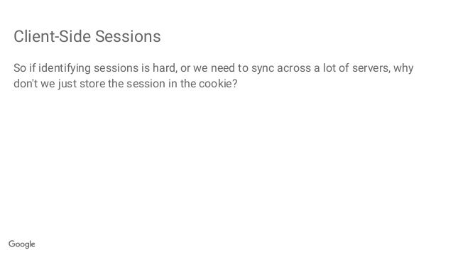 Client-Side Sessions So if identifying sessions is hard, or we need to sync across a lot of servers, why don't we just sto...
