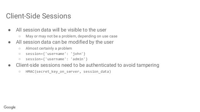 Client-Side Sessions ● All session data will be visible to the user ○ May or may not be a problem, depending on use case ●...