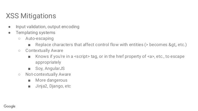 XSS Mitigations ● Input validation, output encoding ● Templating systems ○ Auto-escaping ■ Replace characters that affect ...