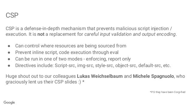 CSP CSP is a defense-in-depth mechanism that prevents malicious script injection / execution. It is not a replacement for ...