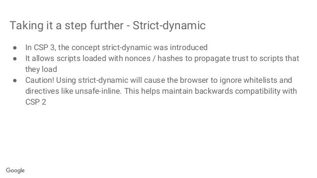 Taking it a step further - Strict-dynamic ● In CSP 3, the concept strict-dynamic was introduced ● It allows scripts loaded...