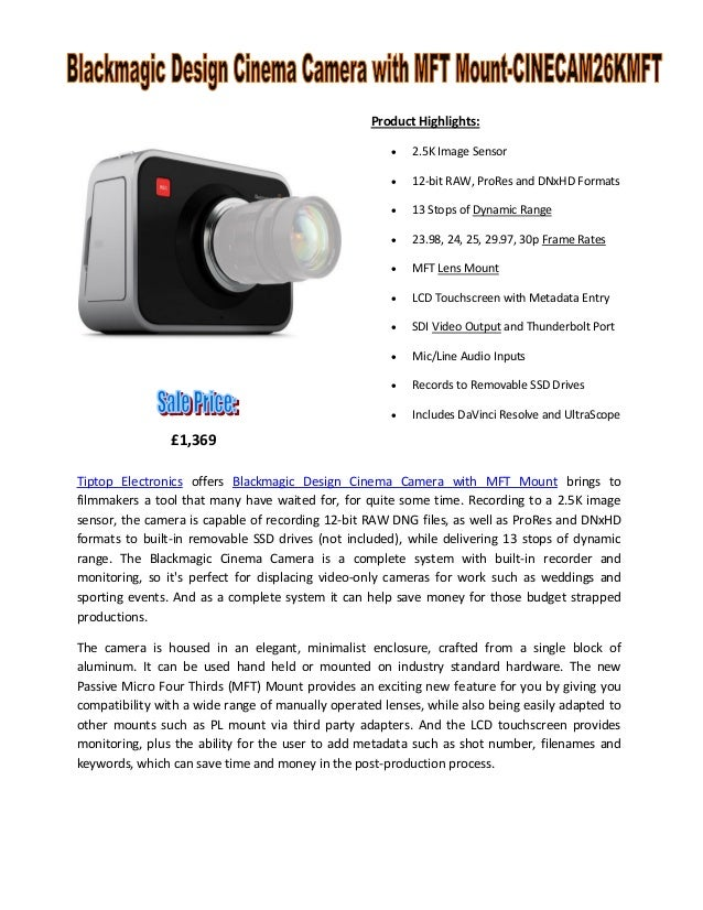Product Highlights:   2.5K Image Sensor    12-bit RAW, ProRes and DNxHD Formats    13 Stops of Dynamic Range    23.98,...