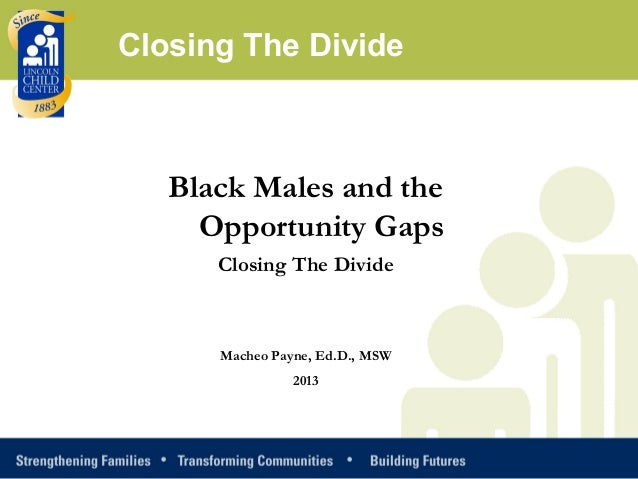 Black Males and theOpportunity GapsClosing The DivideMacheo Payne, Ed.D., MSW2013Closing The Divide
