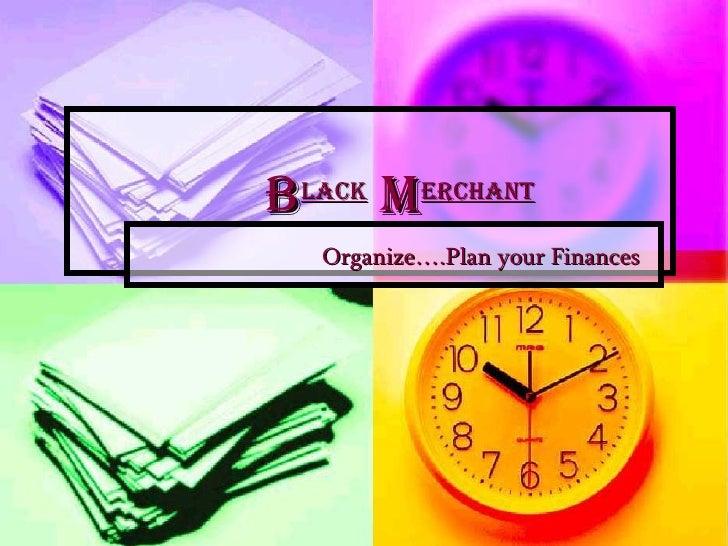 B lack  M erchant Organize….Plan your Finances