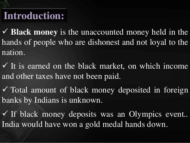 black money in india Black money refers to unaccounted money that is untraceable and has no legitimate source though which it was earned it does not reflect in any income tax returns or asset declaration statements.