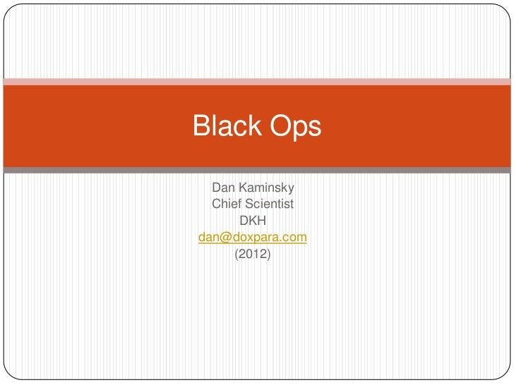 Black Ops  Dan Kaminsky  Chief Scientist      DKHdan@doxpara.com     (2012)