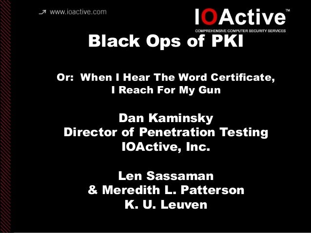 copyright IOActive, Inc. 2006, all rights reserved. Black Ops of PKI Or: When I Hear The Word Certificate, I Reach For My ...