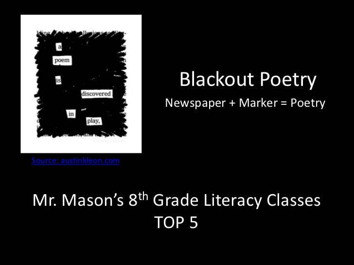 Blackout Poetry<br />Newspaper + Marker = Poetry<br />Source: austinkleon.com <br />Mr. Mason's 8th Grade Literacy Classes...