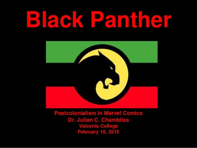Black Panther Postcolonialism in Marvel Comics Dr. Julian C. Chambliss Valcenia College February 10, 2015