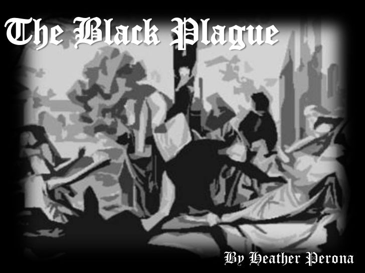 The Black Plague            By Heather Perona