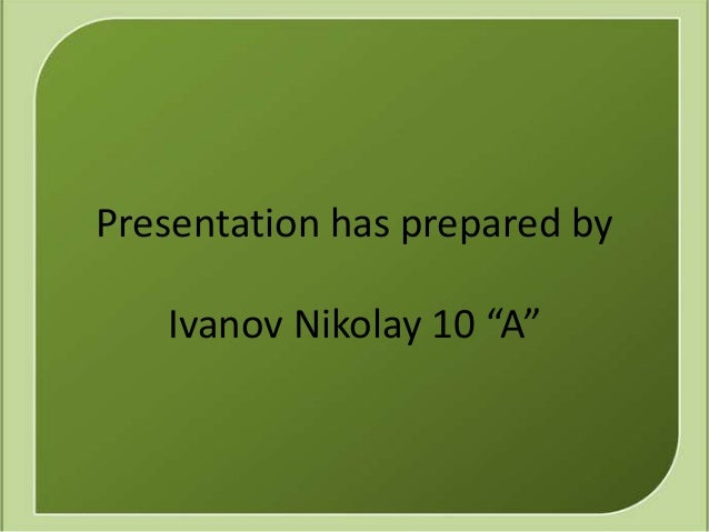 "Presentation has prepared by   Ivanov Nikolay 10 ""A"""