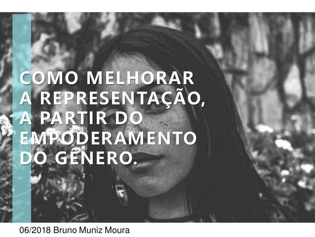 06/2018 Bruno Muniz Moura COMO MELHORAR A REPRESENTAÇÃO, A PARTIR DO EMPODERAMENTO DO GÊNERO.
