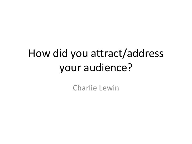 How did you attract/address     your audience?        Charlie Lewin