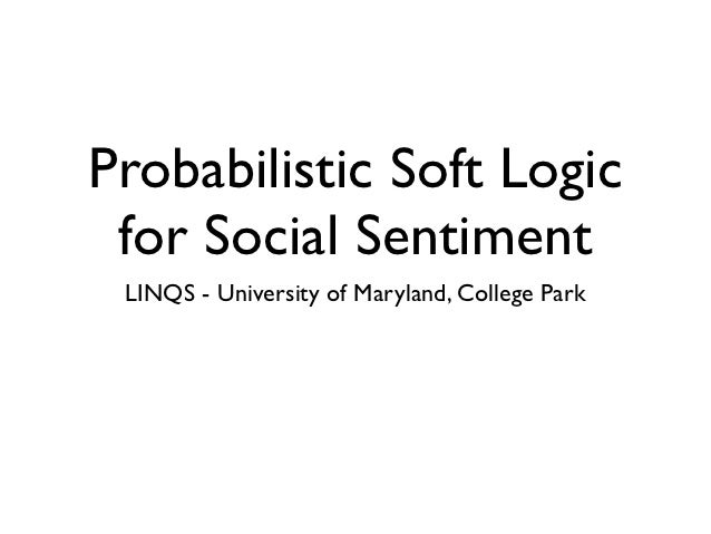 Probabilistic Soft Logic for Social Sentiment LINQS - University of Maryland, College Park