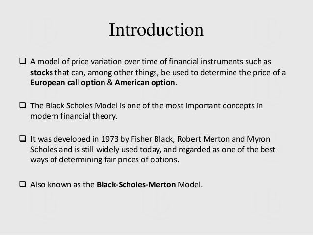 black scholes The model is named after fischer black and myron scholes, who developed it in 1973 robert merton also participated in the model's creation, and this is why the model is sometimes referred to as the black-scholes-merton model all three men were college professors working at both the university of chicago and mit at.