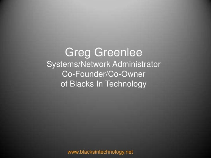 Greg Greenlee<br />Systems/Network Administrator<br />Co-Founder/Co-Owner<br />of Blacks In Technology<br />www.blacksinte...