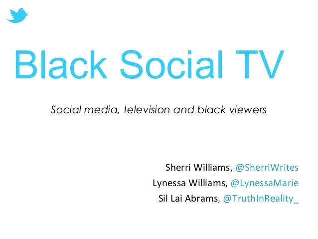 Social media, television and black viewers Sherri Williams, @SherriWrites Lynessa Williams, @LynessaMarie Sil Lai Abrams, ...